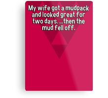 My wife got a mudpack and looked great for two days. ...then the mud fell off. Metal Print