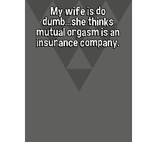 My wife is do dumb...she thinks mutual orgasm is an insurance company. Photographic Print