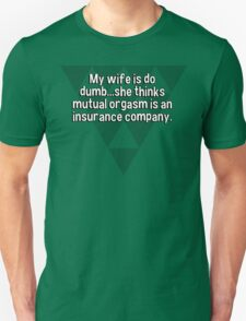 My wife is do dumb...she thinks mutual orgasm is an insurance company. T-Shirt