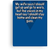 My wife says I should get up and go to work' but the voices in my head say I should stay home and clean my guns.  Canvas Print
