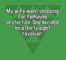 My wife went shopping for feminine protection. She decided on a thirty eight revolver. by margdbrown