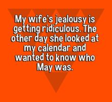 My wife's jealousy is getting ridiculous. The other day she looked at my calendar and wanted to know who May was. by margdbrown