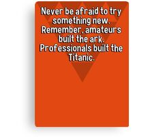 Never be afraid to try something new. Remember' amateurs built the ark. Professionals built the Titanic. Canvas Print