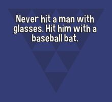Never hit a man with glasses. Hit him with a baseball bat. by margdbrown