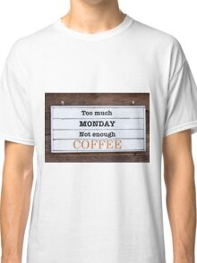 Inspirational message - Too Much Monday, Not Enough Coffee Classic T-Shirt