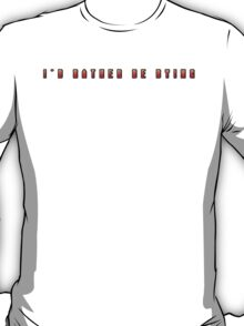 I'd Rather Be Dying T-Shirt