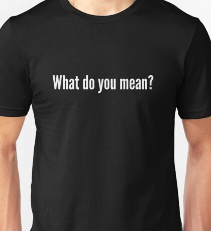 What do you mean? Unisex T-Shirt