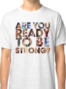 Are You Ready To Be Strong? Classic T-Shirt