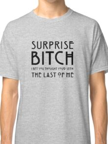 Surprise bitch, i bet you thought you'd seen the last of me Classic T-Shirt