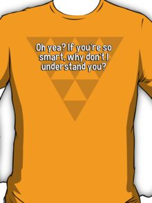 Oh yea? If you're so smart' why don't I understand you?  T-Shirt