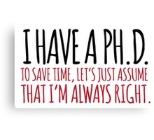Must-Have 'Ph. D. To Save Time, Let's Just Assume That I'm Always Right.' Tshirt, Accessories and Gifts Canvas Print
