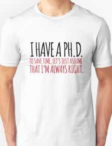 Must-Have 'Ph. D. To Save Time, Let's Just Assume That I'm Always Right.' Tshirt, Accessories and Gifts T-Shirt