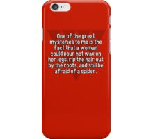 One of the great mysteries to me is the fact that a woman could pour hot wax on her legs' rip the hair out by the roots' and still be afraid of a spider. iPhone Case/Skin