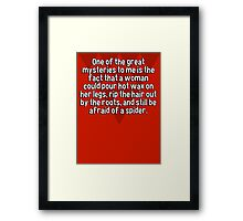 One of the great mysteries to me is the fact that a woman could pour hot wax on her legs' rip the hair out by the roots' and still be afraid of a spider. Framed Print