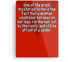 One of the great mysteries to me is the fact that a woman could pour hot wax on her legs' rip the hair out by the roots' and still be afraid of a spider. Metal Print