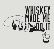 Whiskey Made Me Do It by joelmyoung