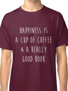 Happiness is a cup of coffee & a really good book Classic T-Shirt