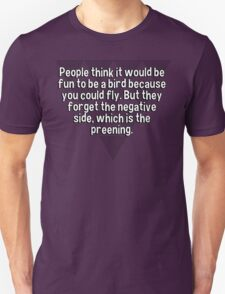 People think it would be fun to be a bird because you could fly. But they forget the negative side' which is the preening. T-Shirt