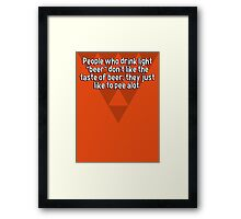 """People who drink light """"beer"""" don't like the taste of beer; they just like to pee alot. Framed Print"""