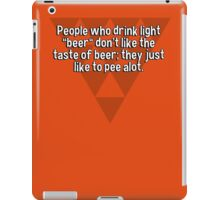 "People who drink light ""beer"" don't like the taste of beer; they just like to pee alot. iPad Case/Skin"