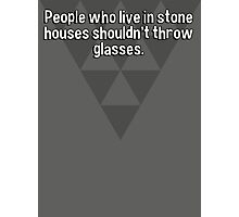 People who live in stone houses shouldn't throw glasses. Photographic Print
