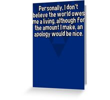 Personally' I don't believe the world owes me a living' although for the amount I make' an apology would be nice.  Greeting Card