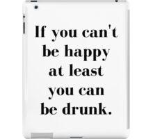 If You Can't Be Happy At Least You Can Be Drunk iPad Case/Skin