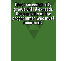 Program complexity grows until it exceeds the capability of the programmer who must maintain it. Photographic Print