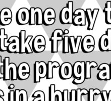 Programming errors which would normally require one day to find will take five days when the programmer is in a hurry. Sticker