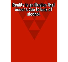 Reality is an illusion that occurs due to lack of alcohol. Photographic Print