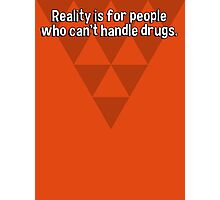 Reality is for people who can't handle drugs. Photographic Print