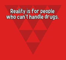Reality is for people who can't handle drugs. by margdbrown