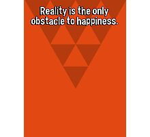 Reality is the only obstacle to happiness. Photographic Print