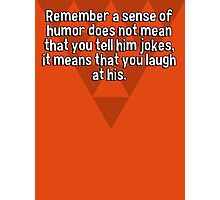 Remember a sense of humor does not mean that you tell him jokes' it means that you laugh at his. Photographic Print