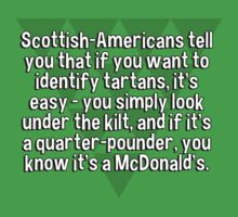 Scottish-Americans tell you that if you want to identify tartans' it's easy - you simply look under the kilt' and if it's a quarter-pounder' you know it's a McDonald's.   by margdbrown