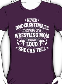 Never Underestimate The Pride Of A Wrestling Mom Or How Loud She Can Yell T-Shirt
