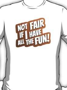 Not Fair If I Have All The Fun! T-Shirt