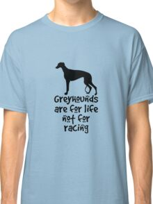 Greyhounds are for life not for racing Classic T-Shirt