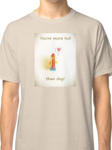 You're more hot than dog Classic T-Shirt