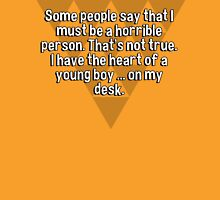 Some people say that I must be a horrible person. That's not true. I have the heart of a young boy ... on my desk. T-Shirt