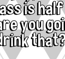 Some say the glass is half empty' some say the glass is half full' I say' are you going to drink that?   Sticker