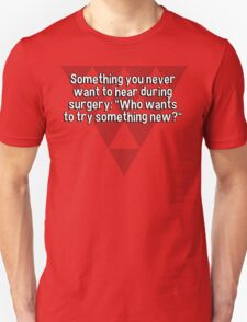 """Something you never want to hear during surgery: """"Who wants to try something new?"""" T-Shirt"""