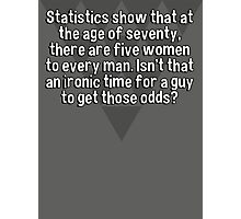 Statistics show that at the age of seventy' there are five women to every man. Isn't that an ironic time for a guy to get those odds? Photographic Print