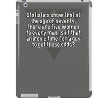 Statistics show that at the age of seventy' there are five women to every man. Isn't that an ironic time for a guy to get those odds? iPad Case/Skin