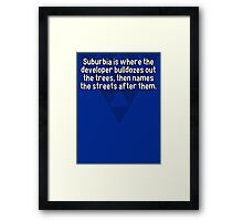 Suburbia is where the developer bulldozes out the trees' then names the streets after them.   Framed Print