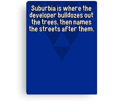 Suburbia is where the developer bulldozes out the trees' then names the streets after them.   Canvas Print