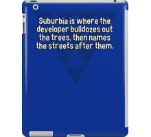 Suburbia is where the developer bulldozes out the trees' then names the streets after them.   iPad Case/Skin