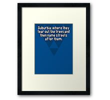 Suburbia: where they tear out the trees and then name streets after them. Framed Print