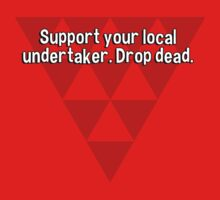 Support your local undertaker. Drop dead. by margdbrown