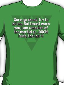 Sure' go ahead' try to hit me. But I must warn you' I am a master of the martial ar...OUCH! Dude' that hurt! T-Shirt